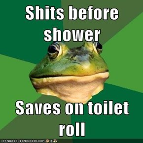 Shits before shower  Saves on toilet roll