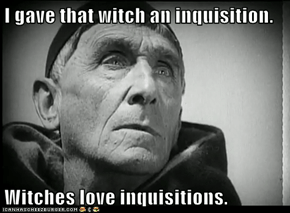 I gave that witch an inquisition.  Witches love inquisitions.