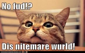 No fud!?   Dis nitemare wurld!