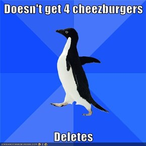 Doesn't get 4 cheezburgers  Deletes