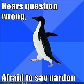 Hears question wrong,  Afraid to say pardon