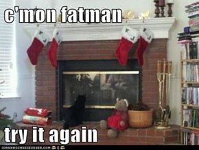 c'mon fatman  try it again