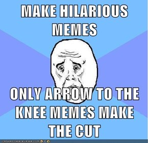 MAKE HILARIOUS MEMES  ONLY ARROW TO THE KNEE MEMES MAKE THE CUT