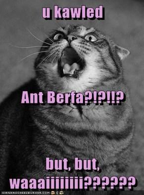 u kawled  Ant Berfa?!?!!? but, but,  waaaiiiiiiii??????