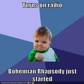 Turns on radio  Bohemian Rhapsody just started