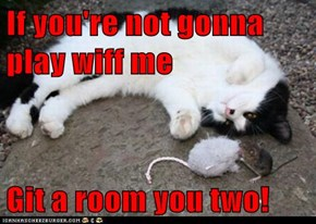 If you're not gonna play wiff me  Git a room you two!