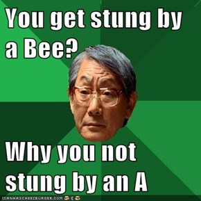 You get stung by a Bee?  Why you not stung by an A