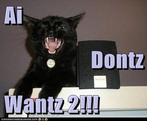 Ai  Dontz Wantz 2!!!