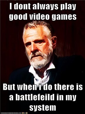I dont always play good video games  But when i do there is a battlefeild in my system
