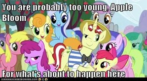 You are probably too young, Apple Bloom  For what's about to happen here