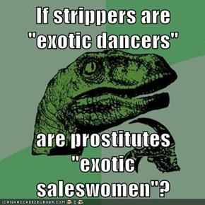 "If strippers are ""exotic dancers""  are prostitutes ""exotic saleswomen""?"