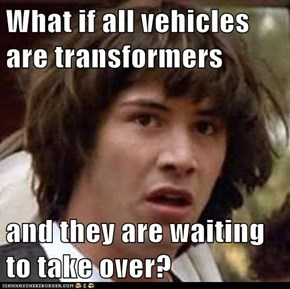 What if all vehicles are transformers  and they are waiting to take over?