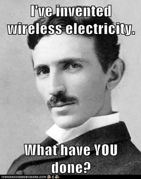 I've invented wireless electricity.  What have YOU done?