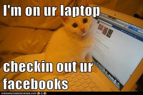 I'm on ur laptop  checkin out ur facebooks