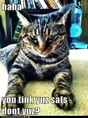 haha  you tink yuz safs dont yuz?