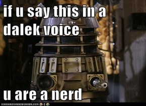 if u say this in a dalek voice  u are a nerd