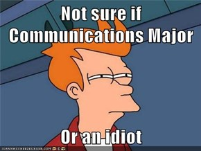 Not sure if Communications Major  Or an idiot