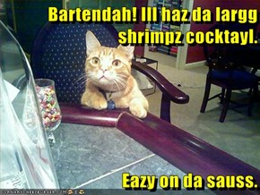 Bartendah! Ill haz da largg shrimpz cocktayl.  Eazy on da sauss.