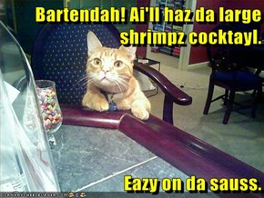 Bartendah! Ai'll haz da large shrimpz cocktayl.  Eazy on da sauss.