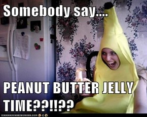 Somebody say....  PEANUT BUTTER JELLY TIME??!!??