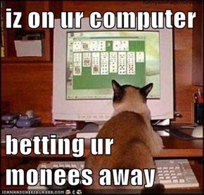 iz on ur computer  betting ur monees away