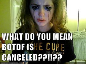WHAT DO YOU MEAN BOTDF IS CANCELED??!!??