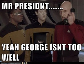 MR PRESIDNT........  YEAH GEORGE ISNT TOO WELL