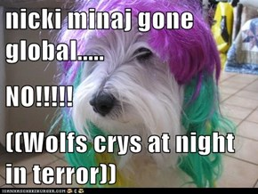 nicki minaj gone global..... NO!!!!! ((Wolfs crys at night in terror))