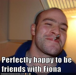 Perfectly happy to be friends with Fiona