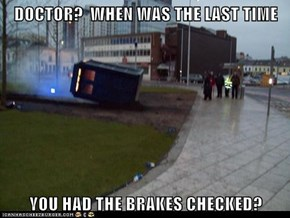 DOCTOR?  WHEN WAS THE LAST TIME  YOU HAD THE BRAKES CHECKED?