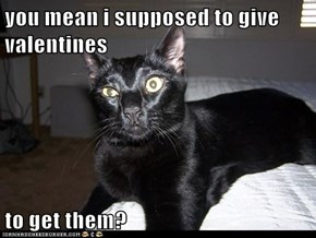 you mean i supposed to give valentines   to get them?