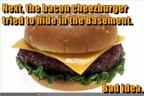 Next, the bacon cheezburger tried to hide in the Basement.   Bad idea.