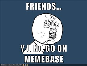 FRIENDS...  Y U NO GO ON MEMEBASE