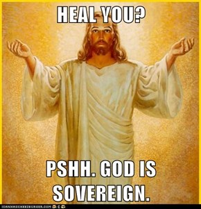 HEAL YOU?  PSHH. GOD IS SOVEREIGN.