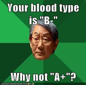 "Your blood type is ""B-""  Why not ""A+""?"