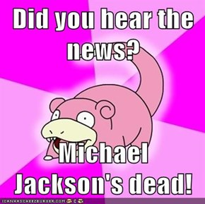 Did you hear the news?  Michael Jackson's dead!