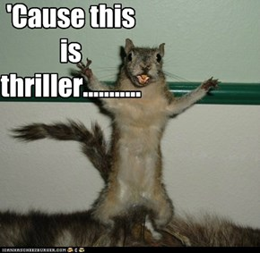 'Cause this is thriller...........