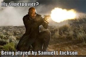My superpower?  Being played by Samuel L Jackson
