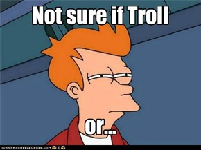 Not sure if Troll