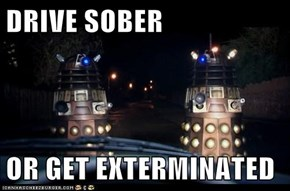 DRIVE SOBER  OR GET EXTERMINATED