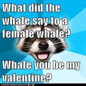 What did the whale say to a female whale?  Whale you be my valentine?