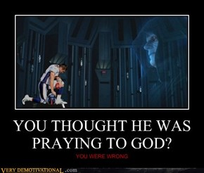 YOU THOUGHT HE WAS PRAYING TO GOD?