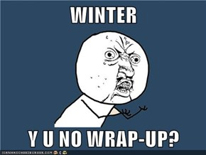 WINTER  Y U NO WRAP-UP?