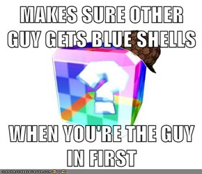MAKES SURE OTHER GUY GETS BLUE SHELLS  WHEN YOU'RE THE GUY IN FIRST