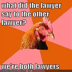 what did the lawyer say to the other lawyer?  we're both lawyers