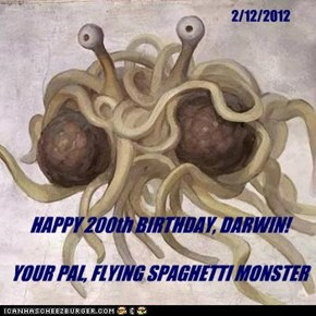 HAPPY 200th BIRTHDAY, DARWIN!  YOUR PAL, FLYING SPAGHETTI MONSTER