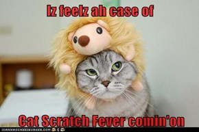 Iz feelz ah case of   Cat Scratch Fever comin'on