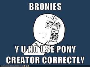 BRONIES  Y U NO USE PONY CREATOR CORRECTLY