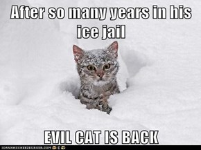 After so many years in his ice jail  EVIL CAT IS BACK