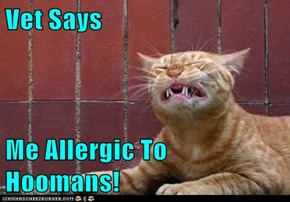 Vet Says  Me Allergic To Hoomans!